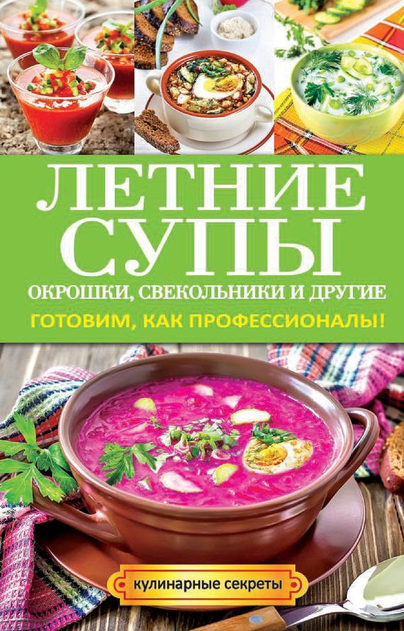 Книга Летние супы, окрошки, свекольники и другие. Готовим, как профессионалы!